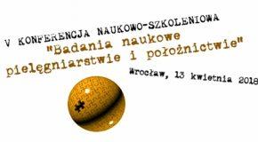 """V Konferencja Naukowo-Szkoleniowa """"BADANIA NAUKOWE W PIELĘGNIARSTWIE I POŁOŻNICTWIE"""""""